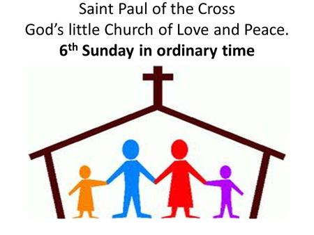 Saint Paul of the Cross God's little Church of Love and Peace. 6 th Sunday in ordinary time.
