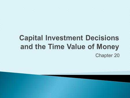 Chapter 20. Describe the importance of capital investments and the capital budgeting process.