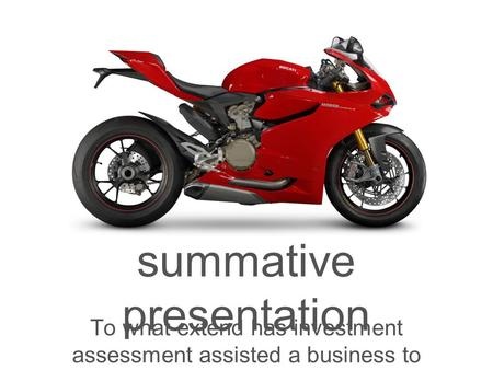 Summative presentation To what extend has investment assessment assisted a business to enhance its wealth?
