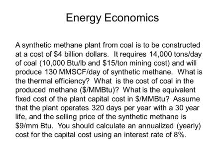 Energy Economics A synthetic methane plant from coal is to be constructed at a cost of $4 billion dollars. It requires 14,000 tons/day of coal (10,000.