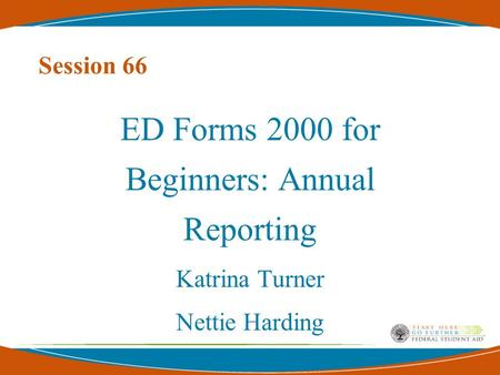 Session 66 ED Forms 2000 for Beginners: Annual Reporting Katrina Turner Nettie Harding.