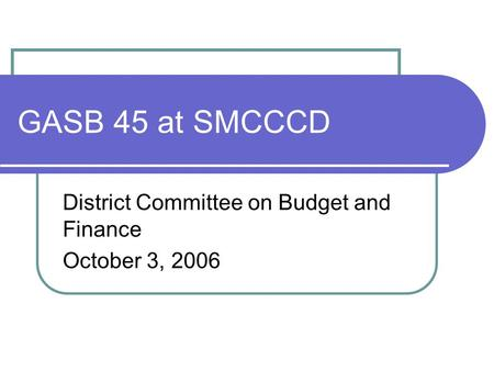 GASB 45 at SMCCCD District Committee on Budget and Finance October 3, 2006.