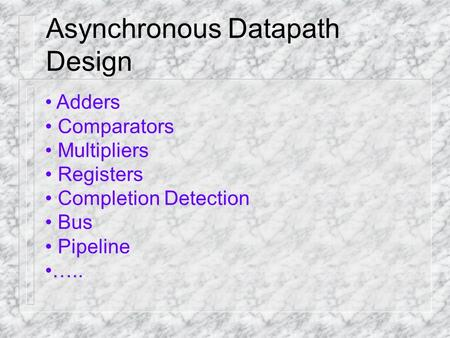 Asynchronous Datapath Design Adders Comparators Multipliers Registers Completion Detection Bus Pipeline …..