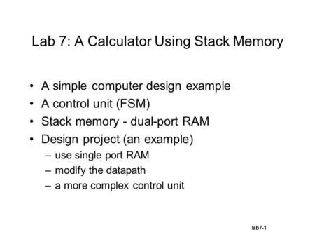 Lab7-1 Lab 7: A Calculator Using Stack Memory A simple computer design example A control unit (FSM) Stack memory - dual-port RAM Design project (an example)
