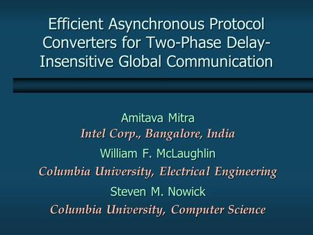Efficient Asynchronous Protocol Converters for Two-Phase Delay- Insensitive Global Communication Amitava Mitra Intel Corp., Bangalore, India William F.