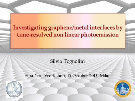 Silvia Tognolini First Year Workshop, 15 October 2013, Milan Investigating graphene/metal interfaces by time - resolved non linear photoemission.