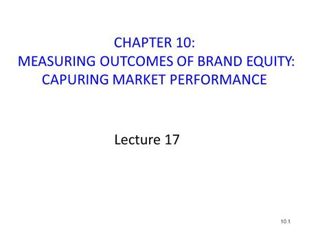 CHAPTER 10: MEASURING OUTCOMES OF BRAND EQUITY: CAPURING MARKET PERFORMANCE Lecture 17 10.1.