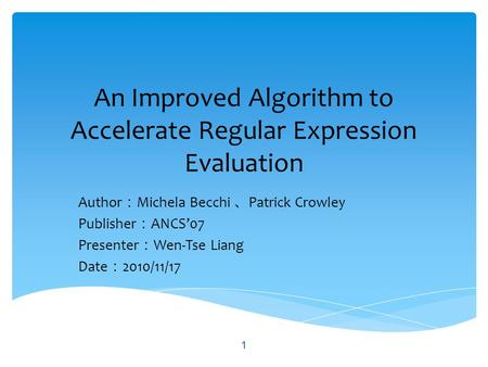 An Improved Algorithm to Accelerate Regular Expression Evaluation Author : Michela Becchi 、 Patrick Crowley Publisher : ANCS'07 Presenter : Wen-Tse Liang.