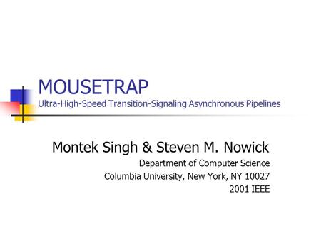 MOUSETRAP Ultra-High-Speed Transition-Signaling Asynchronous Pipelines Montek Singh & Steven M. Nowick Department of Computer Science Columbia University,