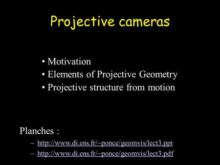 Projective cameras Motivation Elements of Projective Geometry Projective structure from motion Planches : –http://www.di.ens.fr/~ponce/geomvis/lect3.ppthttp://www.di.ens.fr/~ponce/geomvis/lect3.ppt.