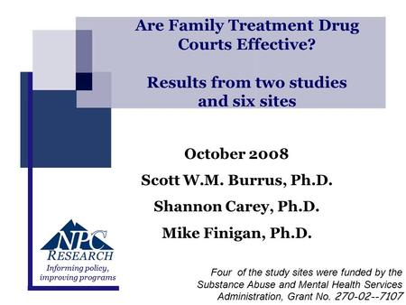 Presented by NPC ResearchMay 2008 Informing policy, improving programs Are Family Treatment Drug Courts Effective? Results from two studies and six sites.