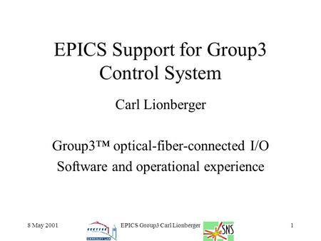 8 May 2001EPICS Group3 Carl Lionberger1 EPICS Support for Group3 Control System Carl Lionberger Group3™ optical-fiber-connected I/O Software and operational.