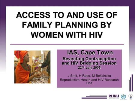 ACCESS TO AND USE OF FAMILY PLANNING BY WOMEN WITH HIV IAS, Cape Town IAS, Cape Town Revisiting Contraception and HIV Bridging Session 22 nd July 2009.
