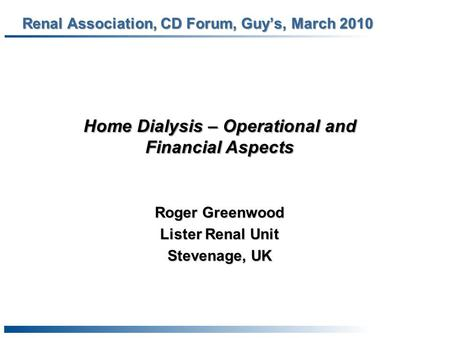 Renal Association, CD Forum, Guy's, March 2010 Roger Greenwood Lister Renal Unit Stevenage, UK Home Dialysis – Operational and Financial Aspects.