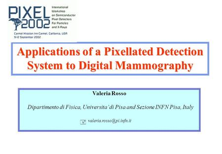 Applications of a Pixellated Detection System to Digital Mammography Valeria Rosso Dipartimento di Fisica, Universita' di Pisa and Sezione INFN Pisa, Italy.