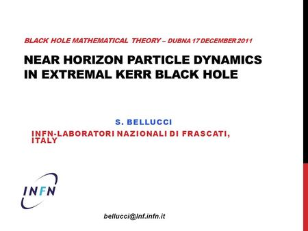 BLACK HOLE MATHEMATICAL THEORY – DUBNA 17 DECEMBER 2011 NEAR HORIZON PARTICLE DYNAMICS IN EXTREMAL KERR BLACK HOLE S. BELLUCCI INFN-LABORATORI NAZIONALI.