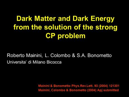 Dark Matter and Dark Energy from the solution of the strong CP problem Roberto Mainini, L. Colombo & S.A. Bonometto Universita' di Milano Bicocca Mainini.