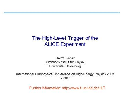 The High-Level Trigger of the ALICE Experiment Heinz Tilsner Kirchhoff-Institut für Physik Universität Heidelberg International Europhysics Conference.