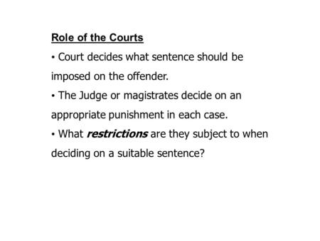 Role of the Courts Court decides what sentence should be imposed on the offender. The Judge or magistrates decide on an appropriate punishment in each.