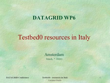 DATAGRID ConferenceTestbed0 - resources in Italy Luciano Gaido 1 DATAGRID WP6 Testbed0 resources in Italy Amsterdam March, 7 20001.