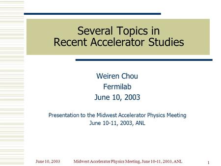 June 10, 2003Midwest Accelerator Physics Meeting, June 10-11, 2003, ANL 1 Several Topics in Recent Accelerator Studies Weiren Chou Fermilab June 10, 2003.