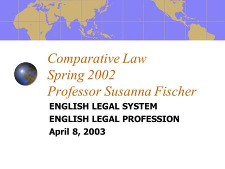 Comparative Law Spring 2002 Professor Susanna Fischer ENGLISH LEGAL SYSTEM ENGLISH LEGAL PROFESSION April 8, 2003.
