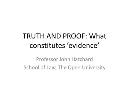 TRUTH AND PROOF: What constitutes 'evidence' Professor John Hatchard School of Law, The Open University.