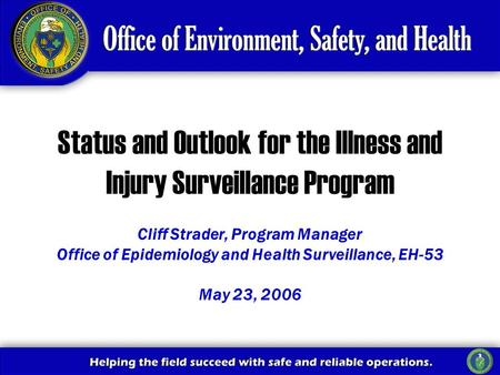 Cliff Strader, Program Manager Office of Epidemiology and Health Surveillance, EH-53 May 23, 2006 Status and Outlook for the Illness and Injury Surveillance.