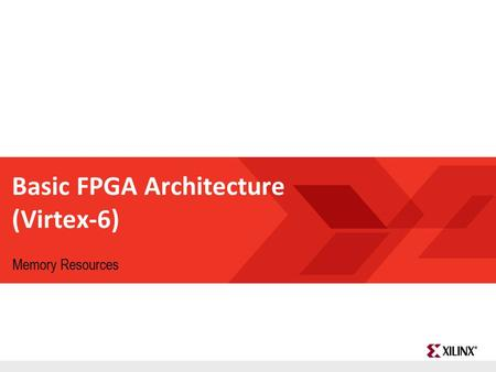 FPGA and ASIC Technology Comparison - 1 © 2009 Xilinx, Inc. All Rights Reserved Basic FPGA Architecture (Virtex-6) Memory Resources.