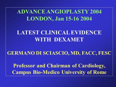 ADVANCE ANGIOPLASTY 2004 LONDON, Jan 15-16 2004 LATEST CLINICAL EVIDENCE WITH DEXAMET GERMANO DI SCIASCIO, MD, FACC, FESC Professor and Chairman of Cardiology,
