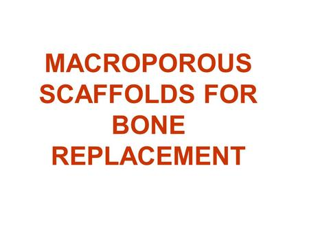 MACROPOROUS SCAFFOLDS FOR BONE REPLACEMENT. SCAFFOLD is, as in house building, a structure meant to support the growing edifice: bone regeneration Simulates.