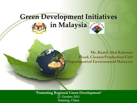 "Mr. Ramli Abd Rahman Head, Cleaner Production Unit Department of Environment Malaysia Green Development Initiatives in Malaysia ""Promoting Regional Green."