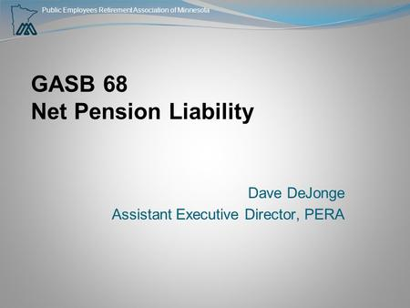Public Employees Retirement Association of Minnesota GASB 68 Net Pension Liability Dave DeJonge Assistant Executive Director, PERA.