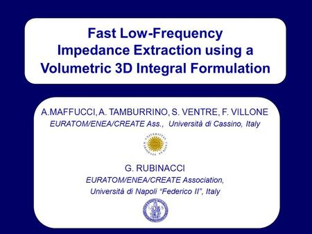 Fast Low-Frequency Impedance Extraction using a Volumetric 3D Integral Formulation A.MAFFUCCI, A. TAMBURRINO, S. VENTRE, F. VILLONE EURATOM/ENEA/CREATE.
