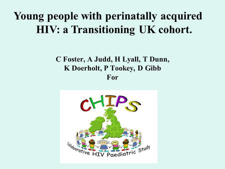 C Foster, A Judd, H Lyall, T Dunn, K Doerholt, P Tookey, D Gibb For Young people with perinatally acquired HIV: a Transitioning UK cohort.