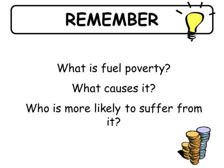 REMEMBER What is fuel poverty? What causes it? Who is more likely to suffer from it?
