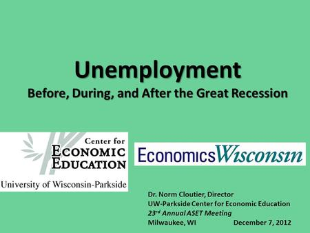 Unemployment Before, During, and After the Great Recession Dr. Norm Cloutier, Director UW-Parkside Center for Economic Education 23 rd Annual ASET Meeting.