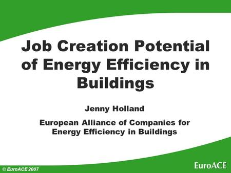 © EuroACE 2007 Job Creation Potential of Energy Efficiency in Buildings Jenny Holland European Alliance of Companies for Energy Efficiency in Buildings.