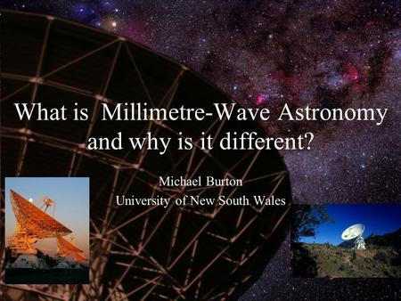 What is Millimetre-Wave Astronomy and why is it different? Michael Burton University of New South Wales.