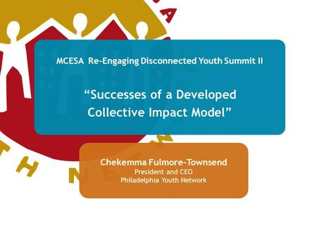 "MCESA Re-Engaging Disconnected Youth Summit II ""Successes of a Developed Collective Impact Model"" Chekemma Fulmore-Townsend President and CEO Philadelphia."