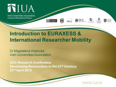 Introduction to EURAXESS & International Researcher Mobility Dr Magdalena Wislocka Irish Universities Association UCC Research Conference Developing Researchers.