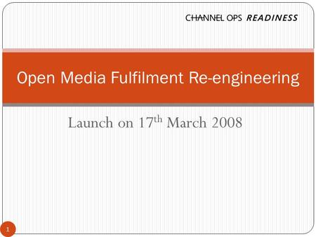 Launch on 17 th March 2008 Open Media Fulfilment Re-engineering 1.