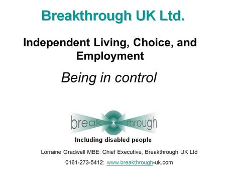Being in control Independent Living, Choice, and Employment Lorraine Gradwell MBE: Chief Executive, Breakthrough UK Ltd 0161-273-5412: www.breakthrough-uk.comwww.breakthrough.