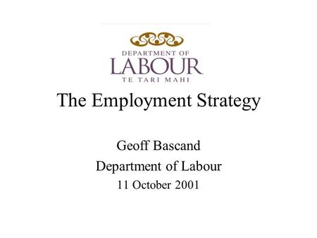 The Employment Strategy Geoff Bascand Department of Labour 11 October 2001.