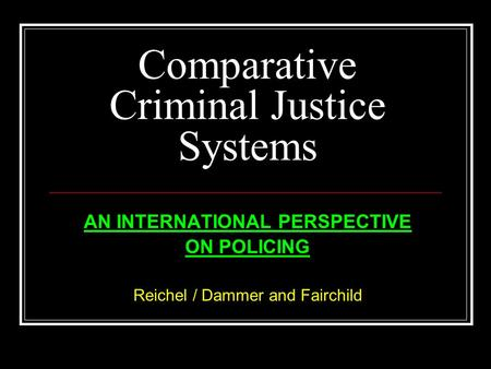 Comparative Criminal Justice Systems AN INTERNATIONAL PERSPECTIVE ON POLICING Reichel / Dammer and Fairchild.