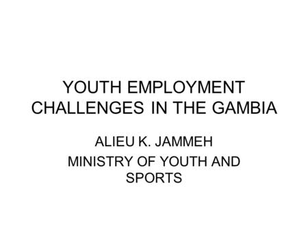 YOUTH EMPLOYMENT CHALLENGES IN THE GAMBIA ALIEU K. JAMMEH MINISTRY OF YOUTH AND SPORTS.