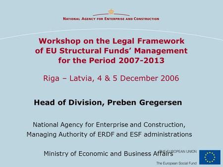 Workshop on the Legal Framework of EU Structural Funds' Management for the Period 2007-2013 Riga – Latvia, 4 & 5 December 2006 Head of Division, Preben.
