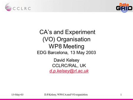 13-May-03D.P.Kelsey, WP8 CA and VO organistion1 CA's and Experiment (VO) Organisation WP8 Meeting EDG Barcelona, 13 May 2003 David Kelsey CCLRC/RAL, UK.