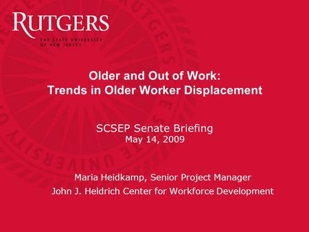 Older and Out of Work: Trends in Older Worker Displacement SCSEP Senate Briefing May 14, 2009 Maria Heidkamp, Senior Project Manager John J. Heldrich Center.