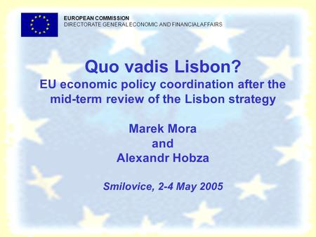 Quo vadis Lisbon? EU economic policy coordination after the mid-term review of the Lisbon strategy Marek Mora and Alexandr Hobza Smilovice, 2-4 May 2005.